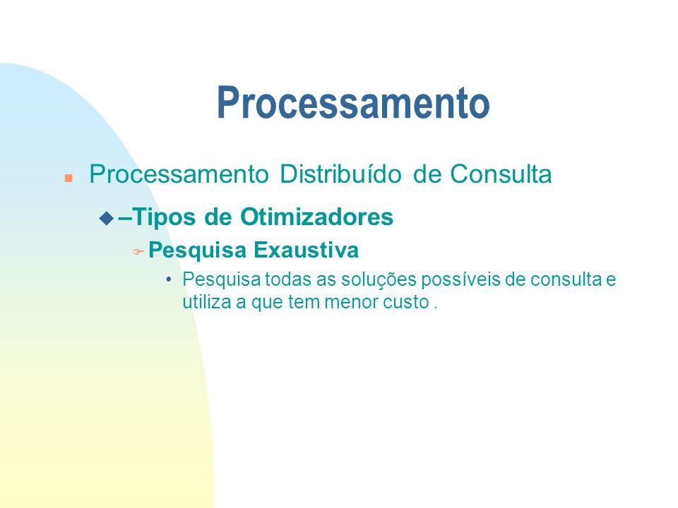 Processamento n Processamento Distribuído de Consulta u –Tipos de Otimizadores F Pesquisa Exaustiva Pesquisa todas as soluções possíveis de consulta e