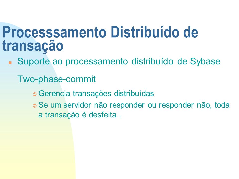 Processsamento Distribuído de transação n Suporte ao processamento distribuído de Sybase Two-phase-commit Ü Gerencia transações distribuídas Ü Se um s
