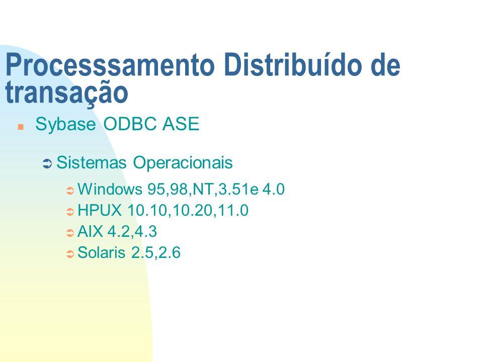 Processsamento Distribuído de transação n Sybase ODBC ASE Ü Sistemas Operacionais Ü Windows 95,98,NT,3.51e 4.0 Ü HPUX 10.10,10.20,11.0 Ü AIX 4.2,4.3 Ü