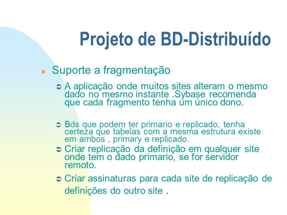 Projeto de BD-Distribuído n Suporte a fragmentação Ü A aplicação onde muitos sites alteram o mesmo dado no mesmo instante.Sybase recomenda que cada fr