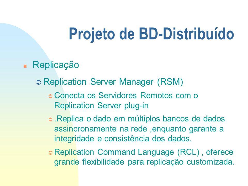 Projeto de BD-Distribuído n Replicação Ü Replication Server Manager (RSM) Ü Conecta os Servidores Remotos com o Replication Server plug-in Ü.Replica o