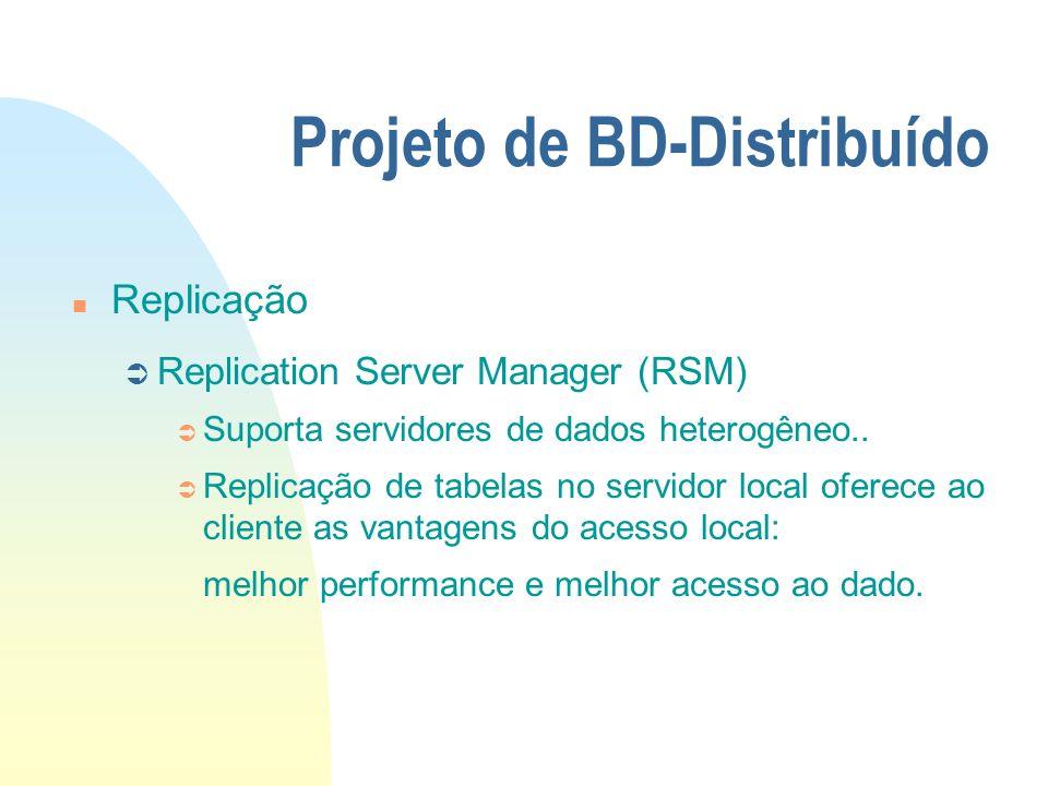 Projeto de BD-Distribuído n Replicação Ü Replication Server Manager (RSM) Ü Suporta servidores de dados heterogêneo.. Ü Replicação de tabelas no servi