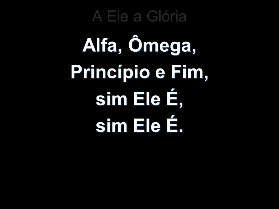 A Ele a Glória Alfa, Ômega, Princípio e Fim, sim Ele É, sim Ele É.