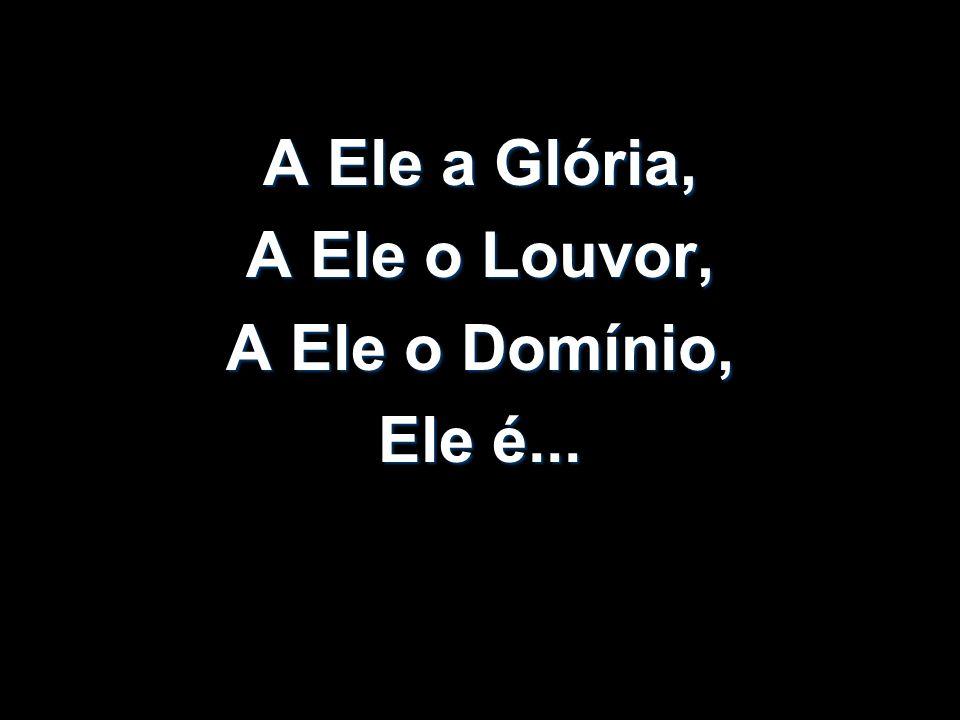 A Ele a Glória, A Ele o Louvor, A Ele o Domínio, Ele é...
