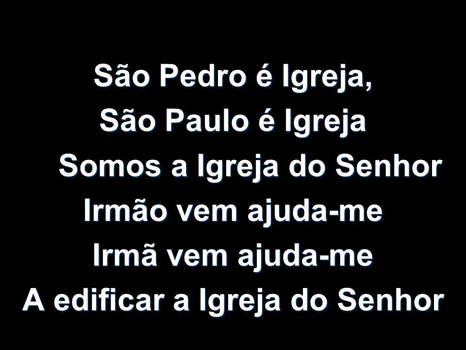 São Pedro é Igreja, São Paulo é Igreja Somos a Igreja do Senhor Somos a Igreja do Senhor Irmão vem ajuda-me Irmã vem ajuda-me A edificar a Igreja do S