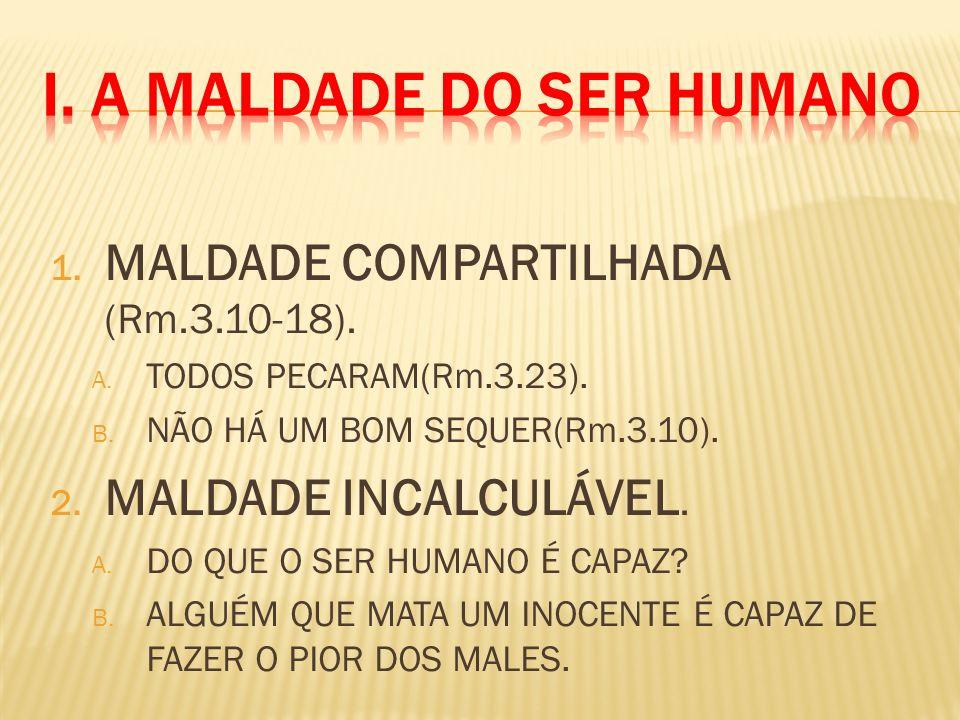 1. MALDADE COMPARTILHADA (Rm.3.10-18). A. TODOS PECARAM(Rm.3.23). B. NÃO HÁ UM BOM SEQUER(Rm.3.10). 2. MALDADE INCALCULÁVEL. A. DO QUE O SER HUMANO É
