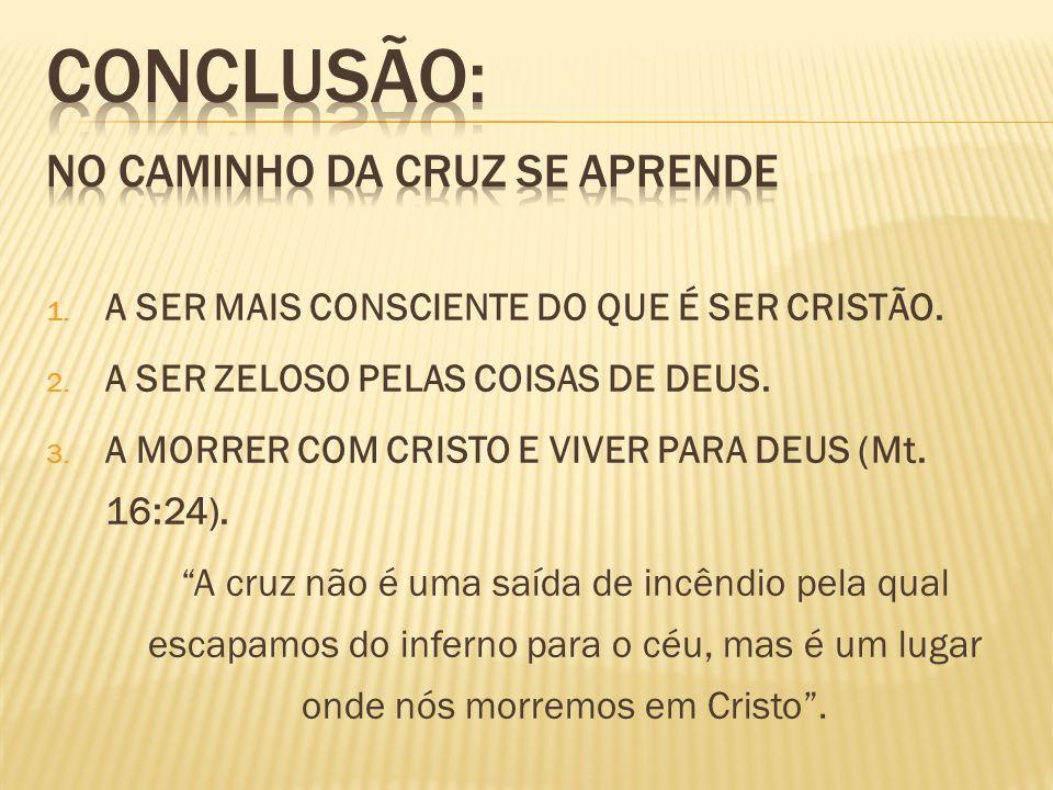 1. A SER MAIS CONSCIENTE DO QUE É SER CRISTÃO. 2. A SER ZELOSO PELAS COISAS DE DEUS. 3. A MORRER COM CRISTO E VIVER PARA DEUS (Mt. 16:24). A cruz não