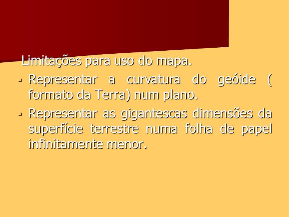 Limitações para uso do mapa. Limitações para uso do mapa. Representar a curvatura do geóide ( formato da Terra) num plano. Representar a curvatura do