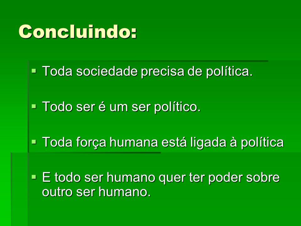 Concluindo: Toda Toda sociedade precisa de política. Todo Todo ser é um ser político. Toda Toda força humana está ligada à política Etodo ser humano q