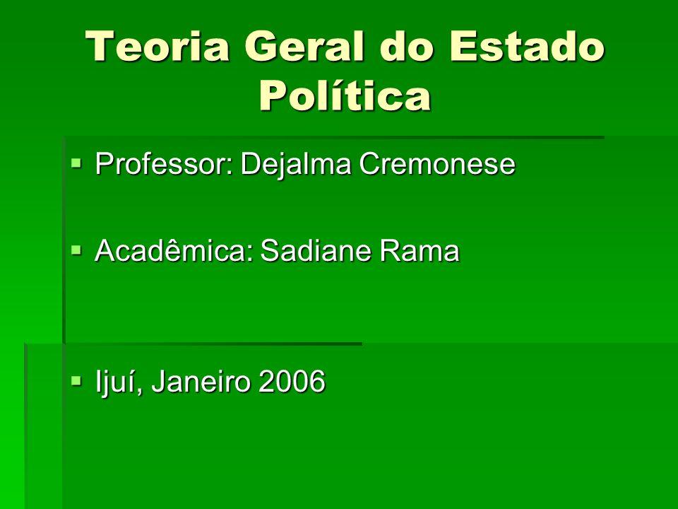 Teoria Geral do Estado Política Professor: Dejalma Cremonese Professor: Dejalma Cremonese Acadêmica: Sadiane Rama Acadêmica: Sadiane Rama Ijuí, Janeir