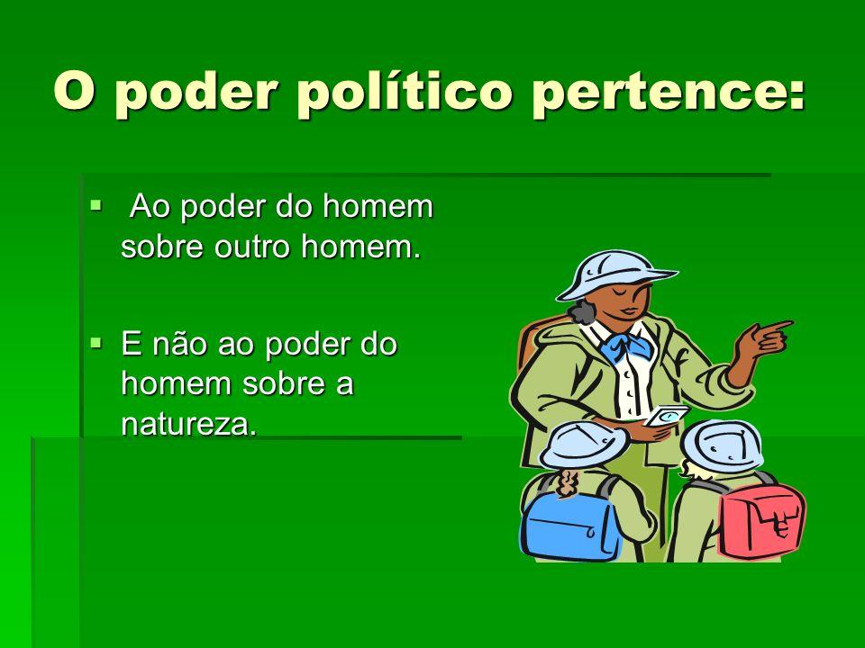 O poder político pertence: Ao poder do homem sobre outro homem. Ao poder do homem sobre outro homem. E não ao poder do homem sobre a natureza. E não a