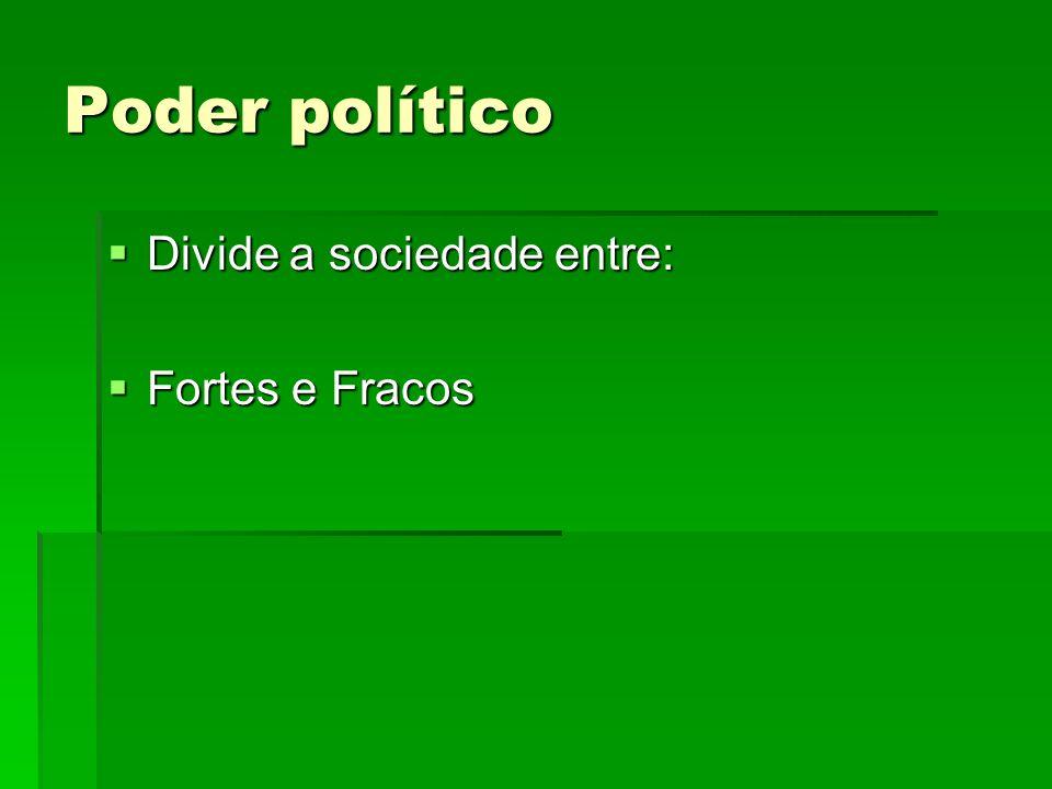 Poder político Divide a sociedade entre: Fortes e Fracos