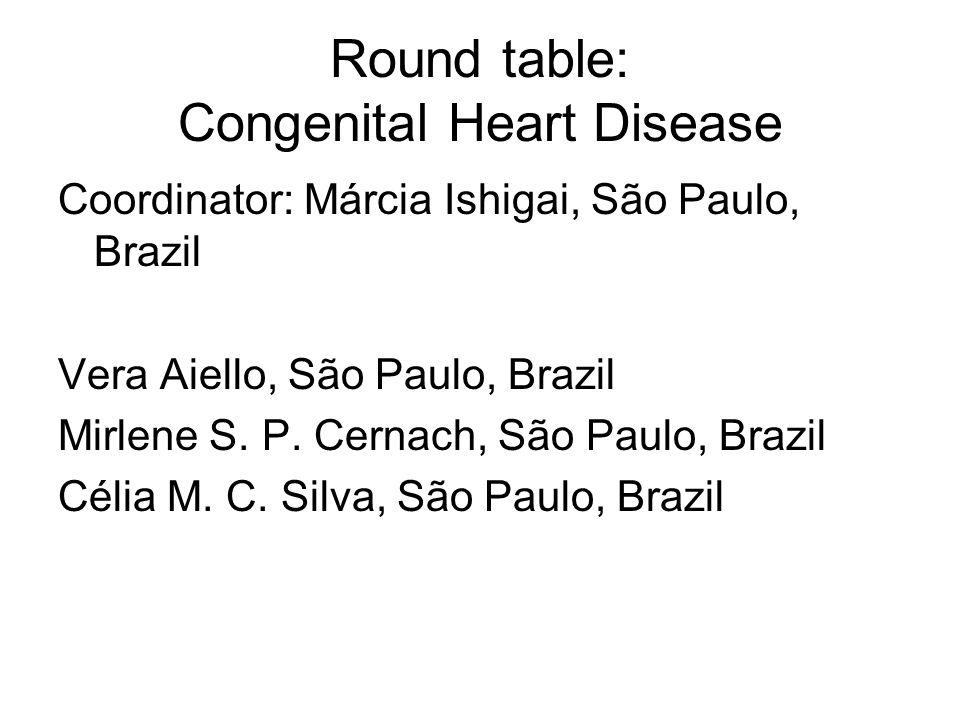 Round table: Congenital Heart Disease Coordinator: Márcia Ishigai, São Paulo, Brazil Vera Aiello, São Paulo, Brazil Mirlene S. P. Cernach, São Paulo,