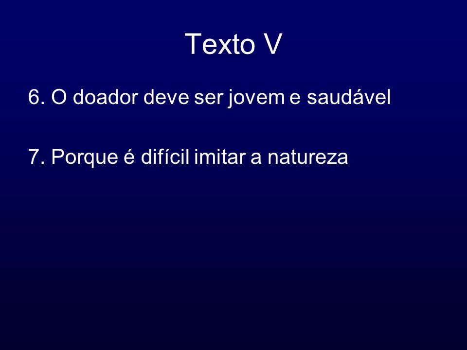 Texto V 6. O doador deve ser jovem e saudável 7. Porque é difícil imitar a natureza
