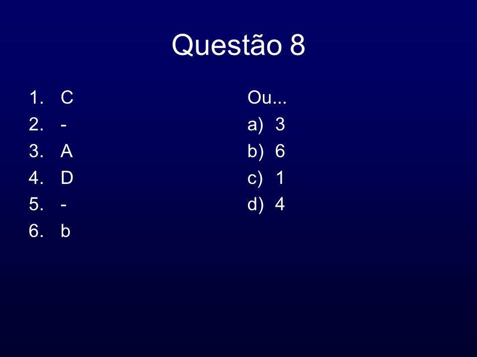 Questão 8 1.C 2.- 3.A 4.D 5.- 6.b Ou... a)3 b)6 c)1 d)4