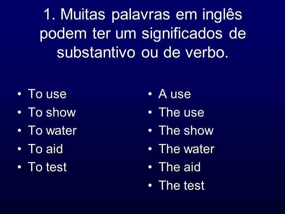 1. Muitas palavras em inglês podem ter um significados de substantivo ou de verbo. To use To show To water To aid To test A use The use The show The w