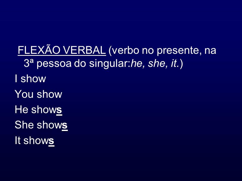FLEXÃO VERBAL (verbo no presente, na 3ª pessoa do singular:he, she, it.) I show You show He shows She shows It shows