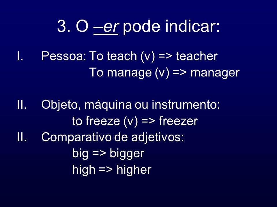 3. O –er pode indicar: I.Pessoa: To teach (v) => teacher To manage (v) => manager II.Objeto, máquina ou instrumento: to freeze (v) => freezer II.Compa