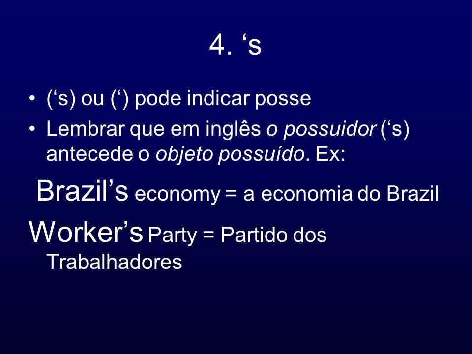 4. s (s) ou () pode indicar posse Lembrar que em inglês o possuidor (s) antecede o objeto possuído. Ex: Brazils economy = a economia do Brazil Workers