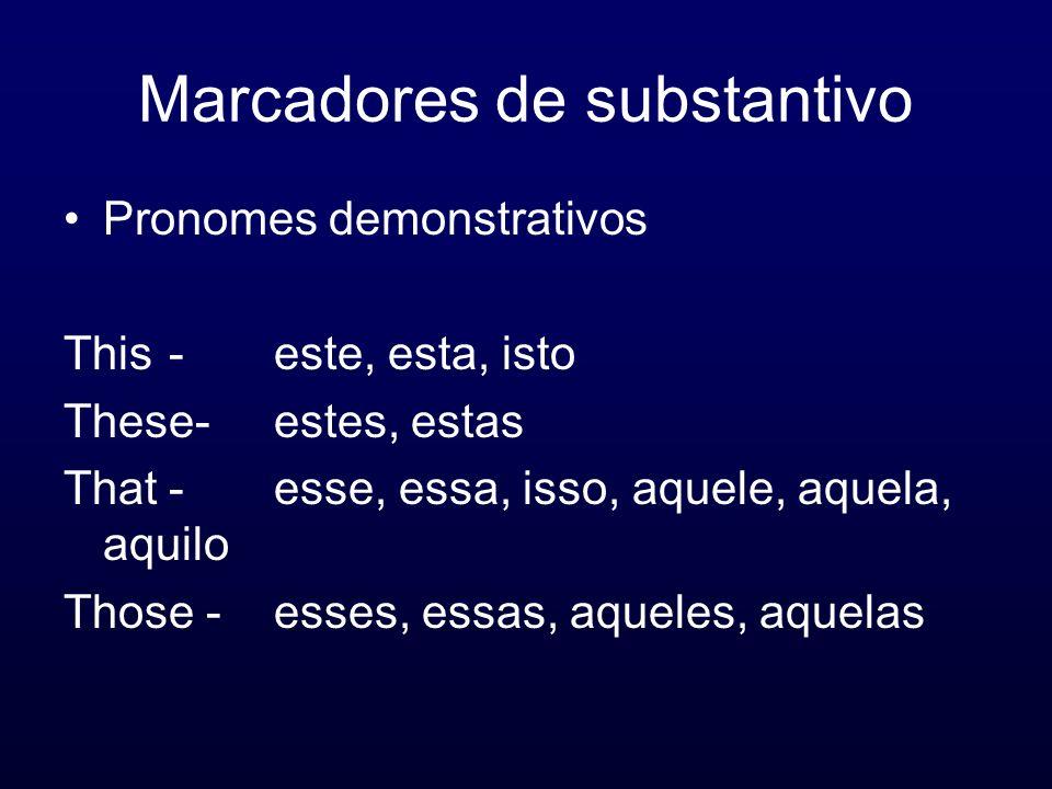 Marcadores de substantivo Pronomes demonstrativos This-este, esta, isto These-estes, estas That-esse, essa, isso, aquele, aquela, aquilo Those -esses,