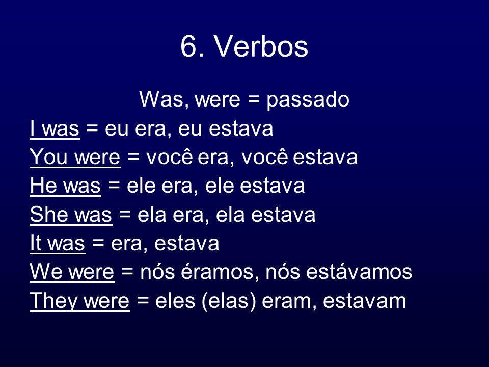 6. Verbos Was, were = passado I was = eu era, eu estava You were = você era, você estava He was = ele era, ele estava She was = ela era, ela estava It