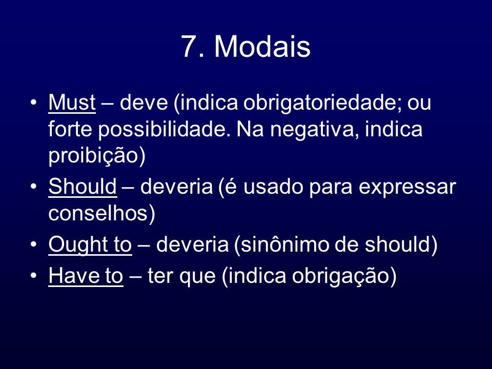 7. Modais Must – deve (indica obrigatoriedade; ou forte possibilidade. Na negativa, indica proibição) Should – deveria (é usado para expressar conselh