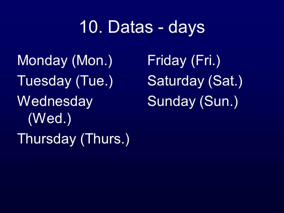 10. Datas - days Monday (Mon.) Tuesday (Tue.) Wednesday (Wed.) Thursday (Thurs.) Friday (Fri.) Saturday (Sat.) Sunday (Sun.)