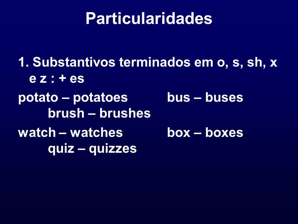 Particularidades 1. Substantivos terminados em o, s, sh, x e z : + es potato – potatoesbus – buses brush – brushes watch – watchesbox – boxes quiz – q