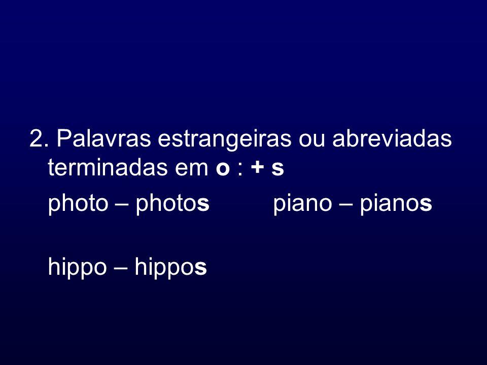 2. Palavras estrangeiras ou abreviadas terminadas em o : + s photo – photospiano – pianos hippo – hippos