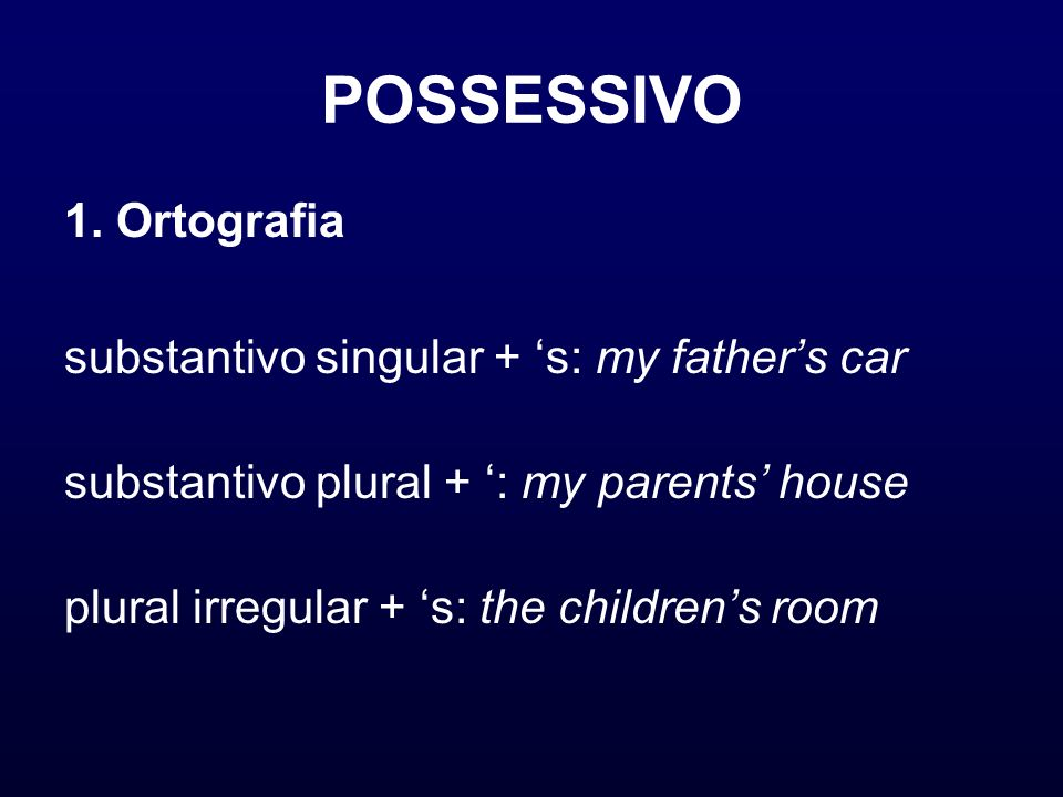 POSSESSIVO 1. Ortografia substantivo singular + s: my fathers car substantivo plural + : my parents house plural irregular + s: the childrens room