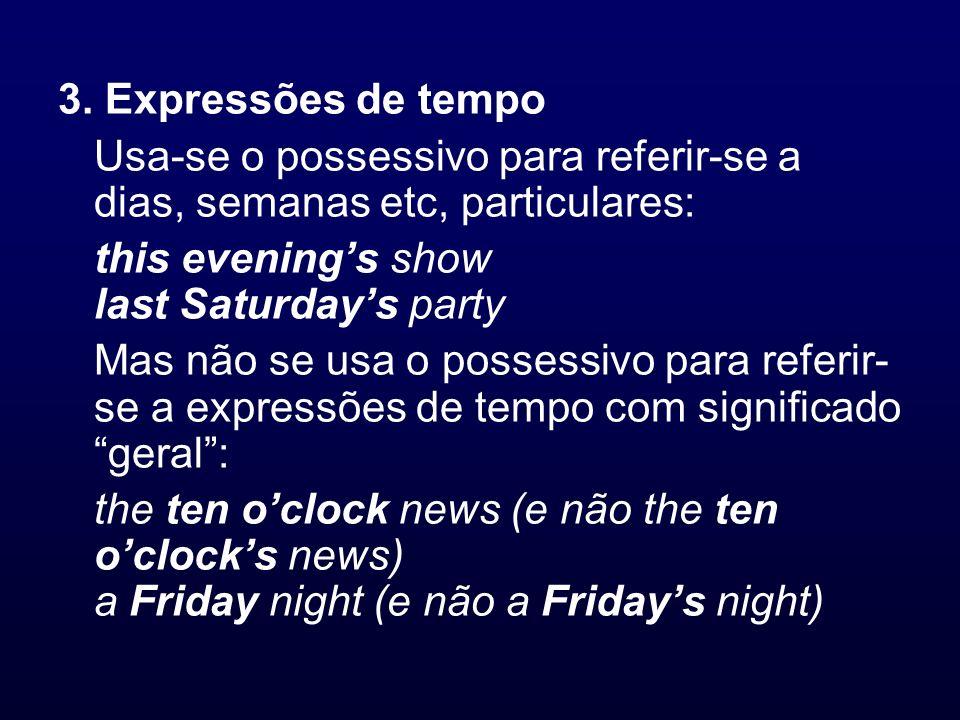 3. Expressões de tempo Usa-se o possessivo para referir-se a dias, semanas etc, particulares: this evenings show last Saturdays party Mas não se usa o