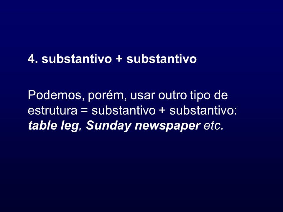 4. substantivo + substantivo Podemos, porém, usar outro tipo de estrutura = substantivo + substantivo: table leg, Sunday newspaper etc.