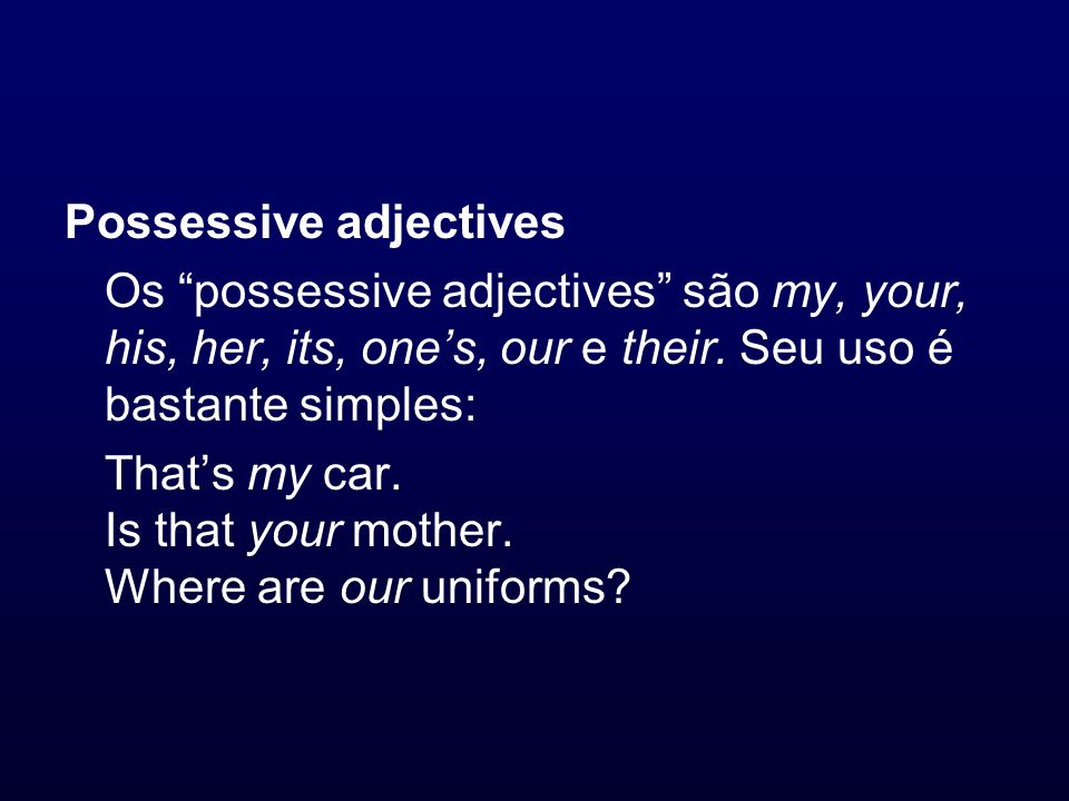 Possessive adjectives Os possessive adjectives são my, your, his, her, its, ones, our e their. Seu uso é bastante simples: Thats my car. Is that your