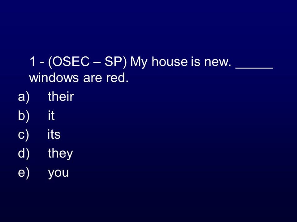 1 - (OSEC – SP) My house is new. _____ windows are red. a) their b) it c) its d) they e) you