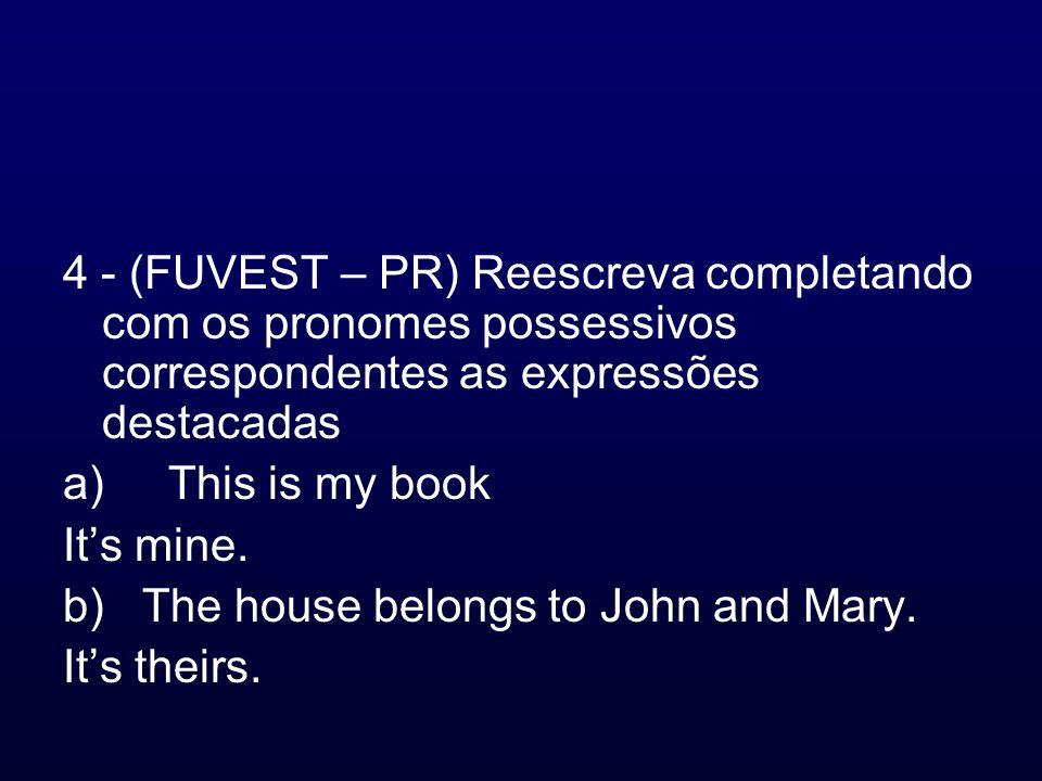4 - (FUVEST – PR) Reescreva completando com os pronomes possessivos correspondentes as expressões destacadas a) This is my book Its mine. b) The house