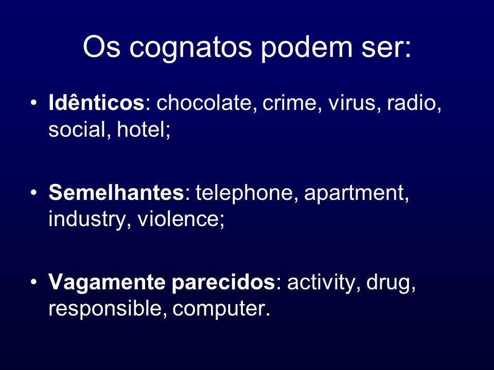 Os cognatos podem ser: Idênticos: chocolate, crime, virus, radio, social, hotel; Semelhantes: telephone, apartment, industry, violence; Vagamente pare