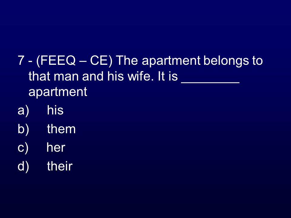 7 - (FEEQ – CE) The apartment belongs to that man and his wife. It is ________ apartment a) his b) them c) her d) their