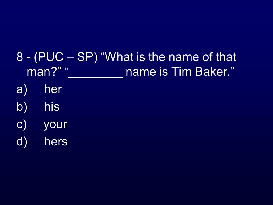8 - (PUC – SP) What is the name of that man? ________ name is Tim Baker. a) her b) his c) your d) hers
