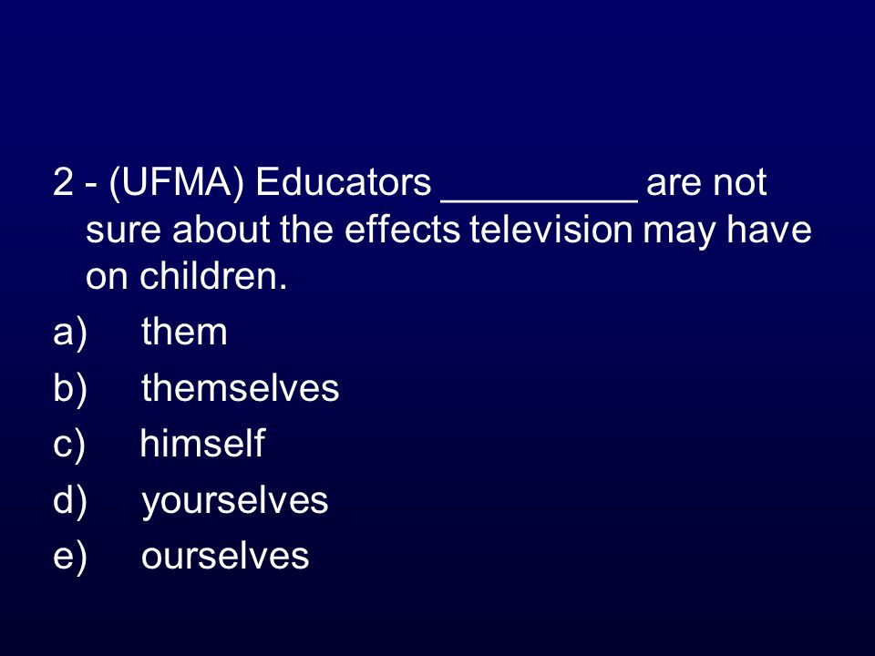 2 - (UFMA) Educators _________ are not sure about the effects television may have on children. a) them b) themselves c) himself d) yourselves e) ourse