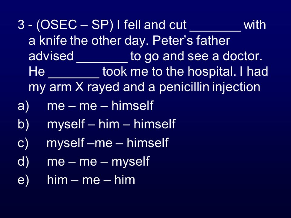 3 - (OSEC – SP) I fell and cut _______ with a knife the other day. Peters father advised _______ to go and see a doctor. He _______ took me to the hos