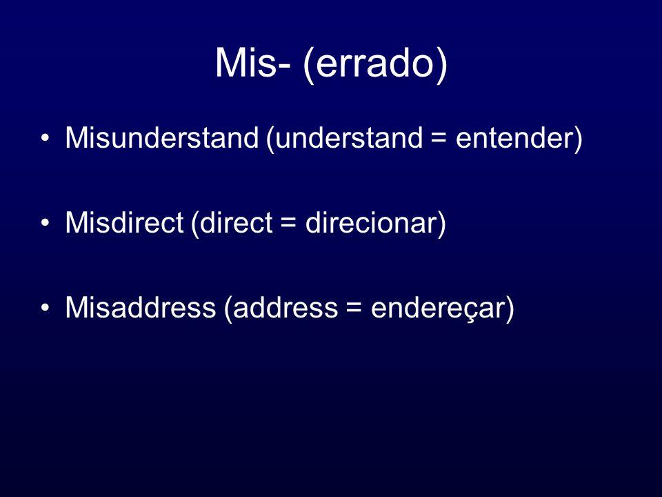 Mis- (errado) Misunderstand (understand = entender) Misdirect (direct = direcionar) Misaddress (address = endereçar)