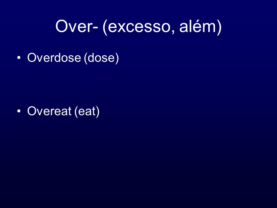 Over- (excesso, além) Overdose (dose) Overeat (eat)