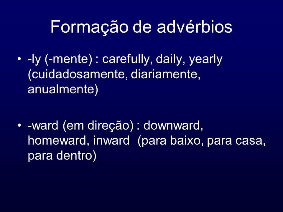 Formação de advérbios -ly (-mente) : carefully, daily, yearly (cuidadosamente, diariamente, anualmente) -ward (em direção) : downward, homeward, inwar