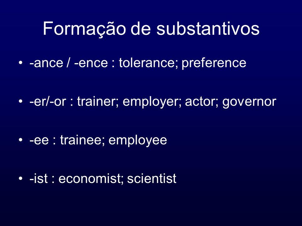 Formação de substantivos -ance / -ence : tolerance; preference -er/-or : trainer; employer; actor; governor -ee : trainee; employee -ist : economist;