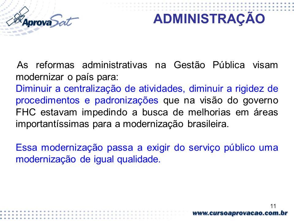11 ADMINISTRAÇÃO As reformas administrativas na Gestão Pública visam modernizar o país para: Diminuir a centralização de atividades, diminuir a rigide