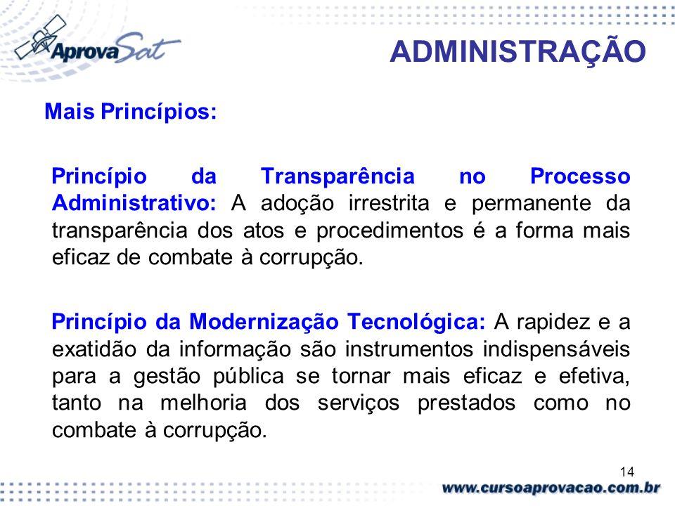 14 ADMINISTRAÇÃO Mais Princípios: Princípio da Transparência no Processo Administrativo: A adoção irrestrita e permanente da transparência dos atos e