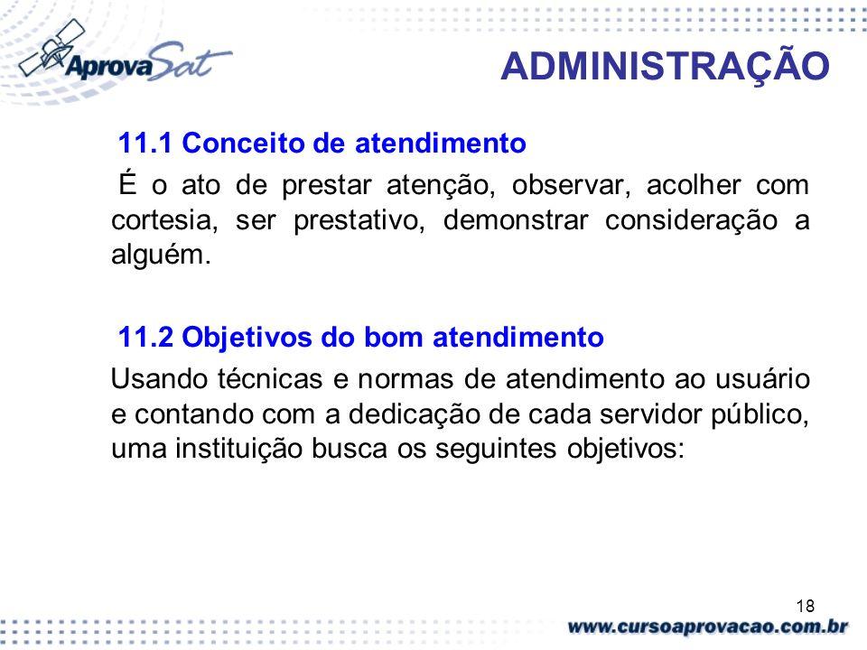 18 ADMINISTRAÇÃO 11.1 Conceito de atendimento É o ato de prestar atenção, observar, acolher com cortesia, ser prestativo, demonstrar consideração a al