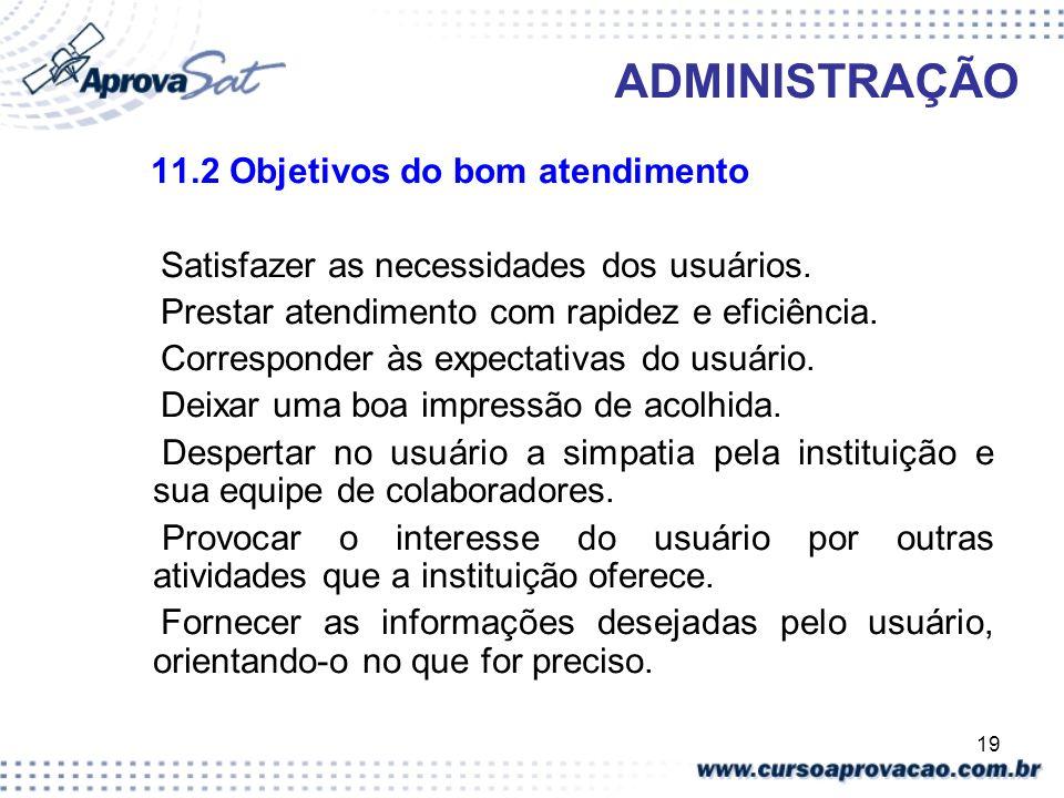 19 ADMINISTRAÇÃO 11.2 Objetivos do bom atendimento Satisfazer as necessidades dos usuários. Prestar atendimento com rapidez e eficiência. Corresponder