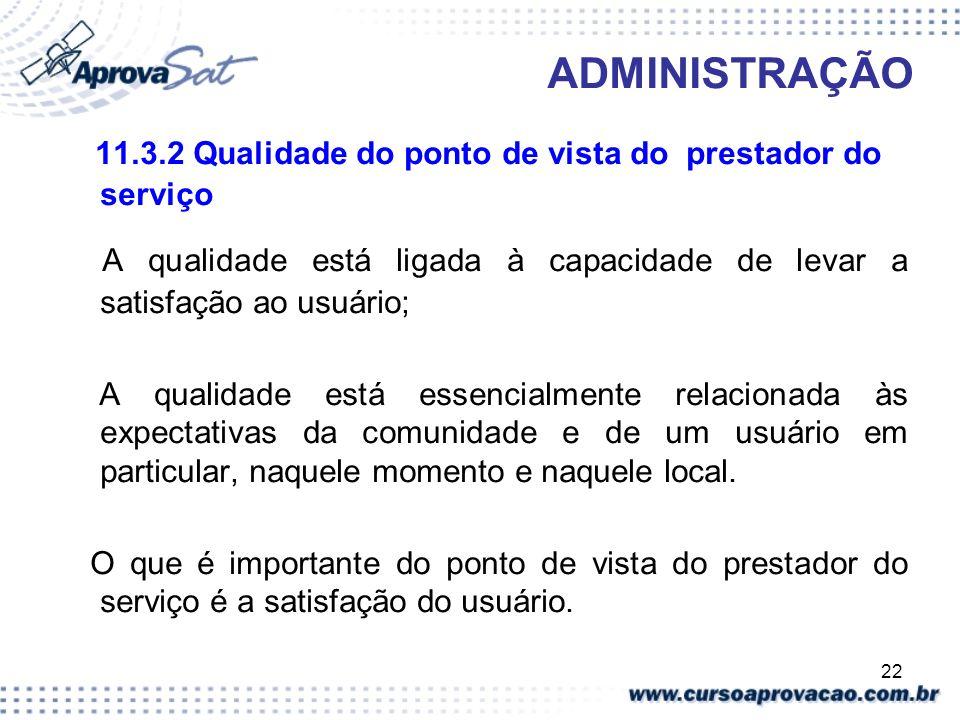 22 ADMINISTRAÇÃO 11.3.2 Qualidade do ponto de vista do prestador do serviço A qualidade está ligada à capacidade de levar a satisfação ao usuário; A q