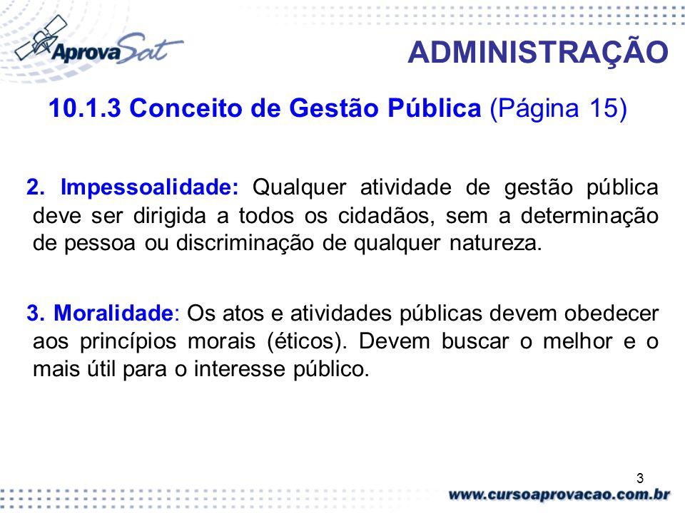 4 ADMINISTRAÇÃO 10.1.3 Conceito de Gestão Pública (Página 15) Publicidade: É obrigatório a divulgação dos atos, contratos e outros documentos da administração pública para conhecimento, controle e início dos seus feitos.